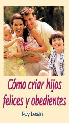 Cómo criar hijos felices  y obedientes (Rústica) [Libro]