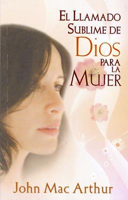 El llamado sublime de Dios para la Mujer (Rústica) [Libro]