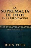 La supremacia de Dios en la predicación - Segunda edición